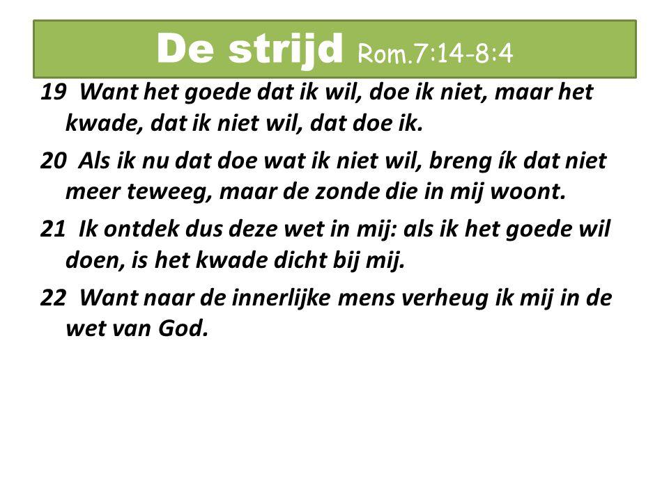 De strijd Rom.7:14-8:4 19 Want het goede dat ik wil, doe ik niet, maar het kwade, dat ik niet wil, dat doe ik. 20 Als ik nu dat doe wat ik niet wil, b