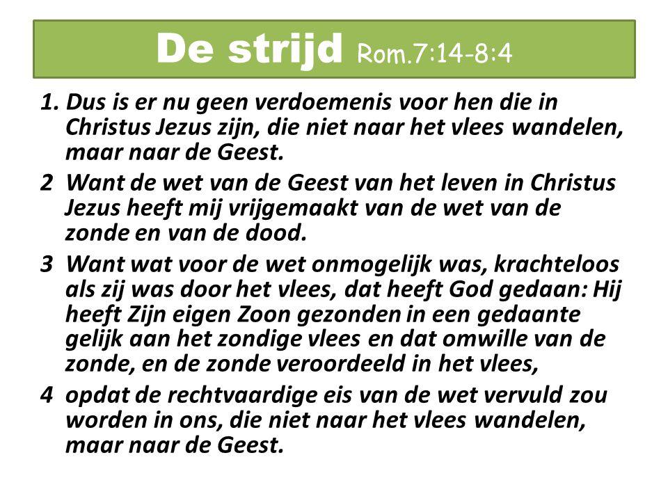 De strijd Rom.7:14-8:4 1. Dus is er nu geen verdoemenis voor hen die in Christus Jezus zijn, die niet naar het vlees wandelen, maar naar de Geest. 2 W