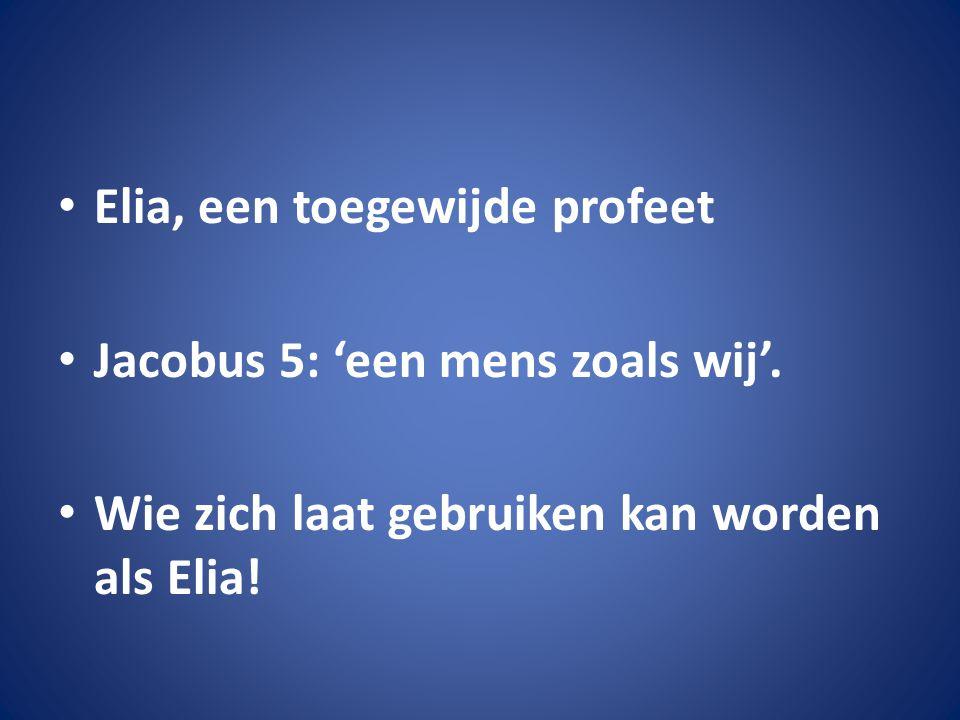 Elia, een toegewijde profeet Jacobus 5: 'een mens zoals wij'. Wie zich laat gebruiken kan worden als Elia!