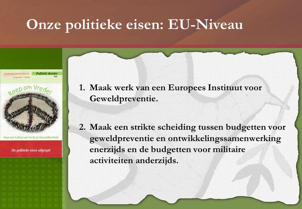 Onze politieke eisen: EU-Niveau 1.Maak werk van een Europees Instituut voor Geweldpreventie. 2.Maak een strikte scheiding tussen budgetten voor geweld
