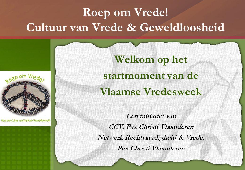 Roep om Vrede! Cultuur van Vrede & Geweldloosheid Welkom op het startmoment van de Vlaamse Vredesweek Een initiatief van CCV, Pax Christi Vlaanderen N