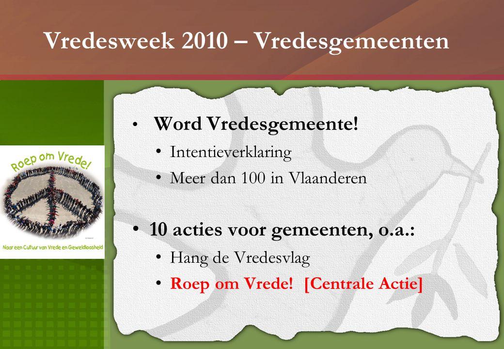 Vredesweek 2010 – Vredesgemeenten Word Vredesgemeente! Intentieverklaring Meer dan 100 in Vlaanderen 10 acties voor gemeenten, o.a.: Hang de Vredesvla