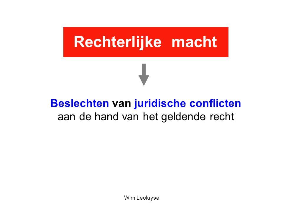 Rechterlijke macht Beslechten van juridische conflicten aan de hand van het geldende recht Wim Lecluyse