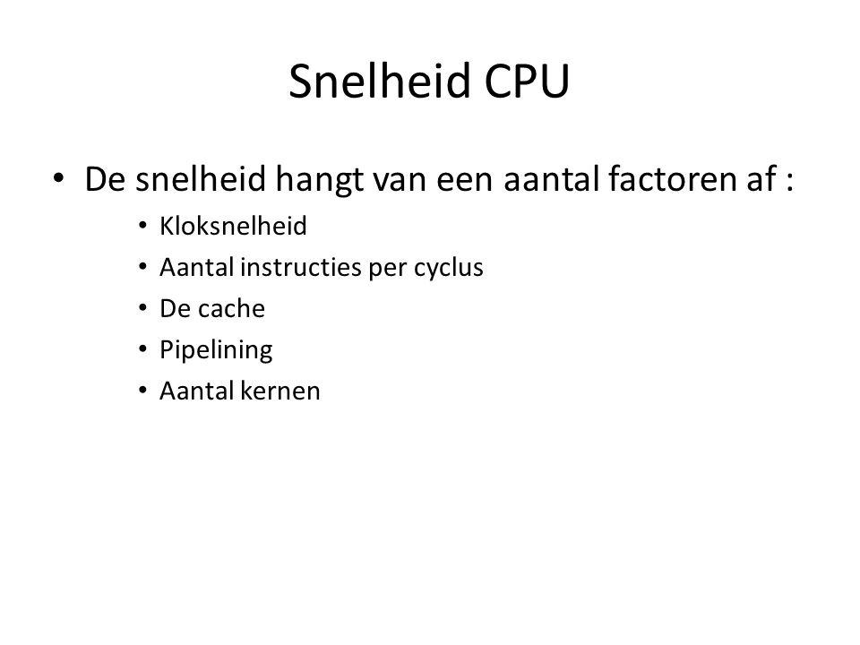 Snelheid CPU De snelheid hangt van een aantal factoren af : Kloksnelheid Aantal instructies per cyclus De cache Pipelining Aantal kernen