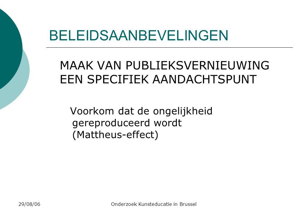 29/08/06Onderzoek Kunsteducatie in Brussel BELEIDSAANBEVELINGEN MAAK VAN PUBLIEKSVERNIEUWING EEN SPECIFIEK AANDACHTSPUNT Voorkom dat de ongelijkheid gereproduceerd wordt (Mattheus-effect)