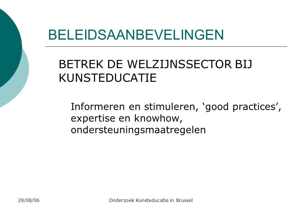 29/08/06Onderzoek Kunsteducatie in Brussel BELEIDSAANBEVELINGEN BETREK DE WELZIJNSSECTOR BIJ KUNSTEDUCATIE Informeren en stimuleren, 'good practices', expertise en knowhow, ondersteuningsmaatregelen