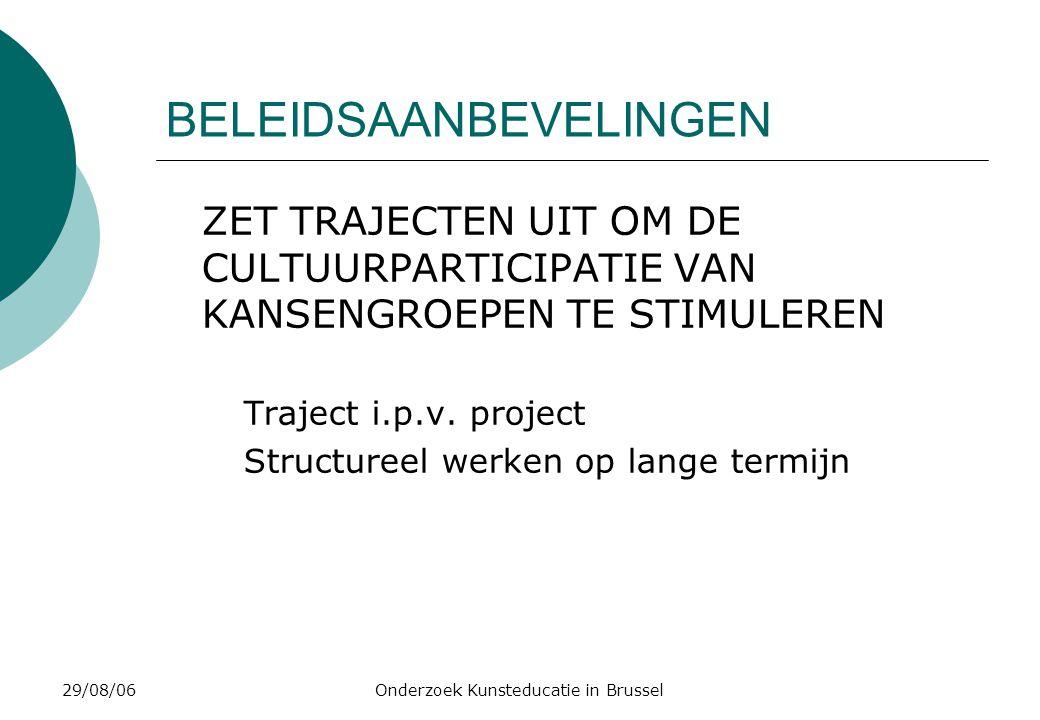 29/08/06Onderzoek Kunsteducatie in Brussel BELEIDSAANBEVELINGEN ZET TRAJECTEN UIT OM DE CULTUURPARTICIPATIE VAN KANSENGROEPEN TE STIMULEREN Traject i.p.v.