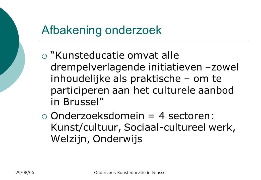 29/08/06Onderzoek Kunsteducatie in Brussel Afbakening onderzoek  Kunsteducatie omvat alle drempelverlagende initiatieven –zowel inhoudelijke als praktische – om te participeren aan het culturele aanbod in Brussel  Onderzoeksdomein = 4 sectoren: Kunst/cultuur, Sociaal-cultureel werk, Welzijn, Onderwijs
