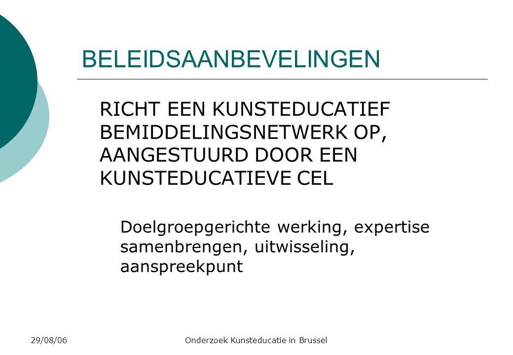 29/08/06Onderzoek Kunsteducatie in Brussel BELEIDSAANBEVELINGEN RICHT EEN KUNSTEDUCATIEF BEMIDDELINGSNETWERK OP, AANGESTUURD DOOR EEN KUNSTEDUCATIEVE CEL Doelgroepgerichte werking, expertise samenbrengen, uitwisseling, aanspreekpunt