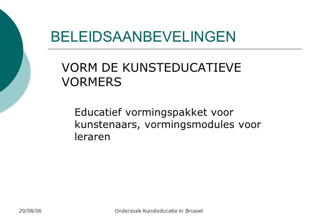 29/08/06Onderzoek Kunsteducatie in Brussel BELEIDSAANBEVELINGEN VORM DE KUNSTEDUCATIEVE VORMERS Educatief vormingspakket voor kunstenaars, vormingsmodules voor leraren