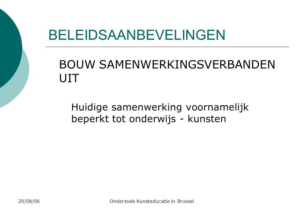 29/08/06Onderzoek Kunsteducatie in Brussel BELEIDSAANBEVELINGEN BOUW SAMENWERKINGSVERBANDEN UIT Huidige samenwerking voornamelijk beperkt tot onderwijs - kunsten
