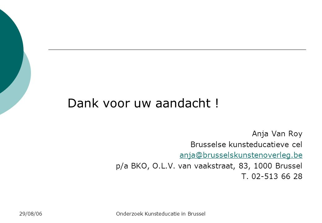 29/08/06Onderzoek Kunsteducatie in Brussel Dank voor uw aandacht ! Anja Van Roy Brusselse kunsteducatieve cel anja@brusselskunstenoverleg.be p/a BKO,
