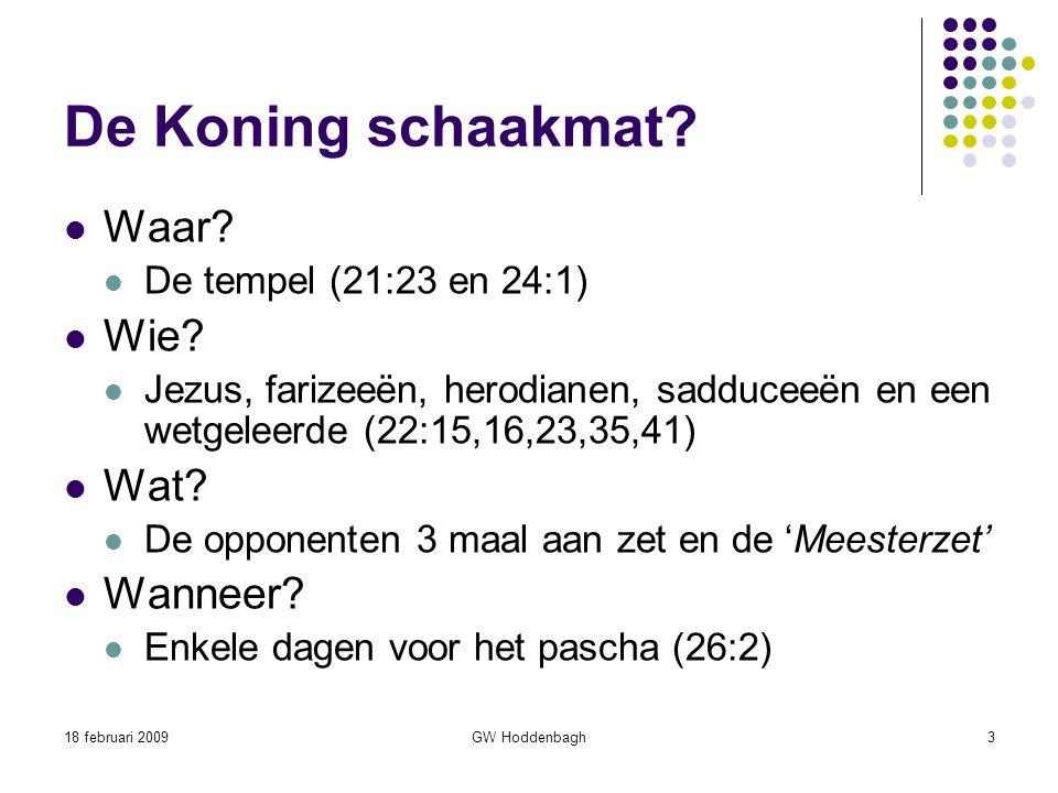 18 februari 2009GW Hoddenbagh3 De Koning schaakmat? Waar? De tempel (21:23 en 24:1) Wie? Jezus, farizeeën, herodianen, sadduceeën en een wetgeleerde (