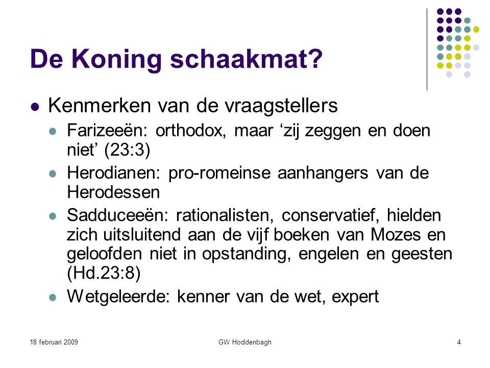 18 februari 2009GW Hoddenbagh4 De Koning schaakmat? Kenmerken van de vraagstellers Farizeeën: orthodox, maar 'zij zeggen en doen niet' (23:3) Herodian