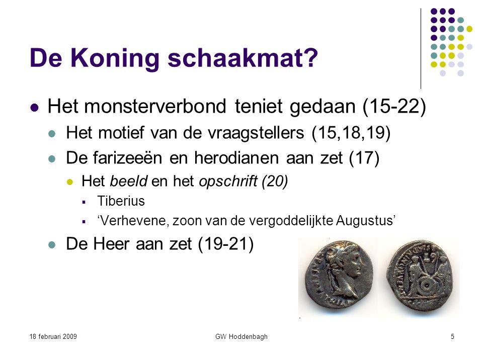 18 februari 2009GW Hoddenbagh5 De Koning schaakmat? Het monsterverbond teniet gedaan (15-22) Het motief van de vraagstellers (15,18,19) De farizeeën e