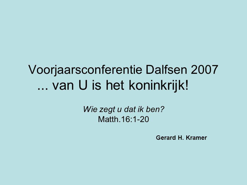 Voorjaarsconferentie Dalfsen 2007... van U is het koninkrijk! Wie zegt u dat ik ben? Matth.16:1-20 Gerard H. Kramer