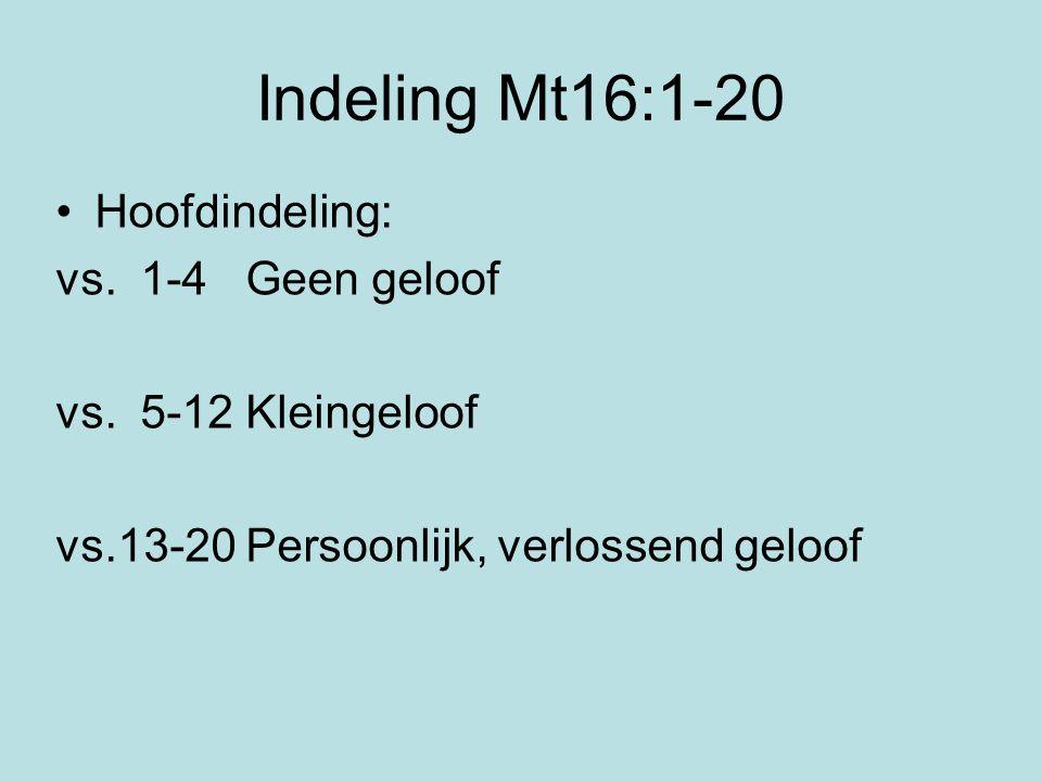 Indeling Mt16:1-20 Hoofdindeling: vs. 1-4 Geen geloof vs. 5-12 Kleingeloof vs.13-20 Persoonlijk, verlossend geloof