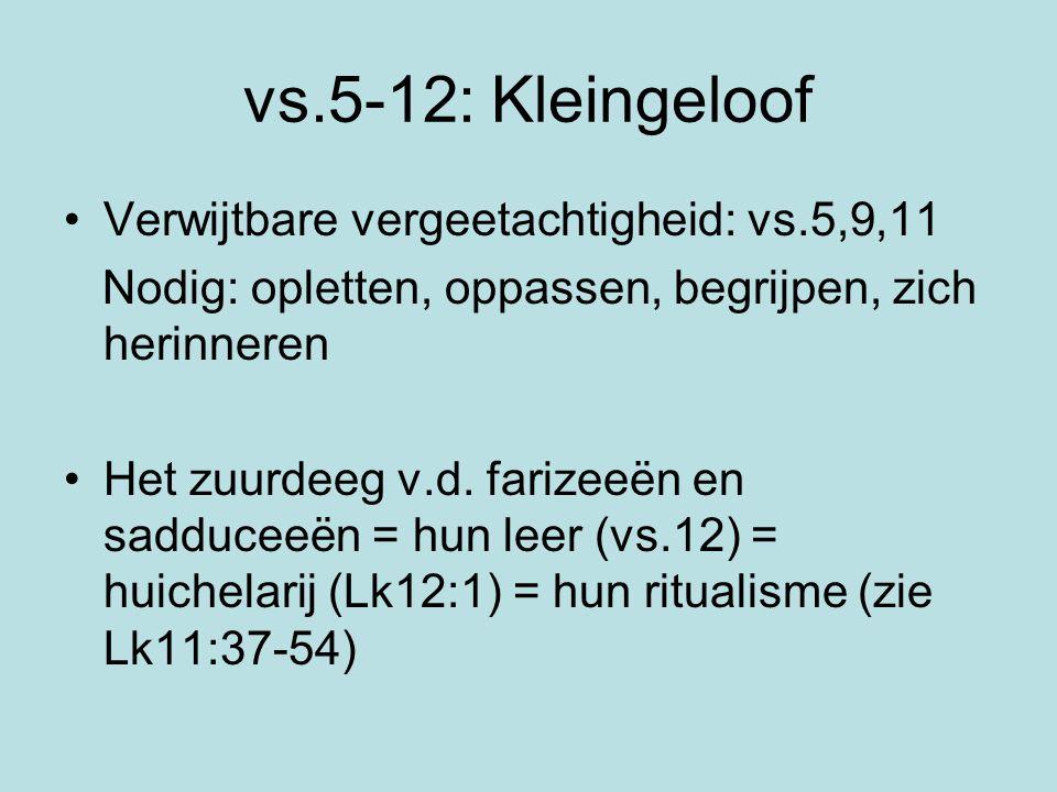vs.5-12: Kleingeloof Verwijtbare vergeetachtigheid: vs.5,9,11 Nodig: opletten, oppassen, begrijpen, zich herinneren Het zuurdeeg v.d. farizeeën en sad