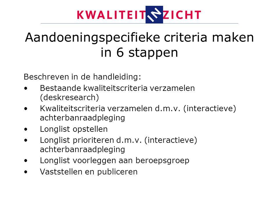Aandoeningspecifieke criteria maken in 6 stappen Beschreven in de handleiding: Bestaande kwaliteitscriteria verzamelen (deskresearch) Kwaliteitscriter