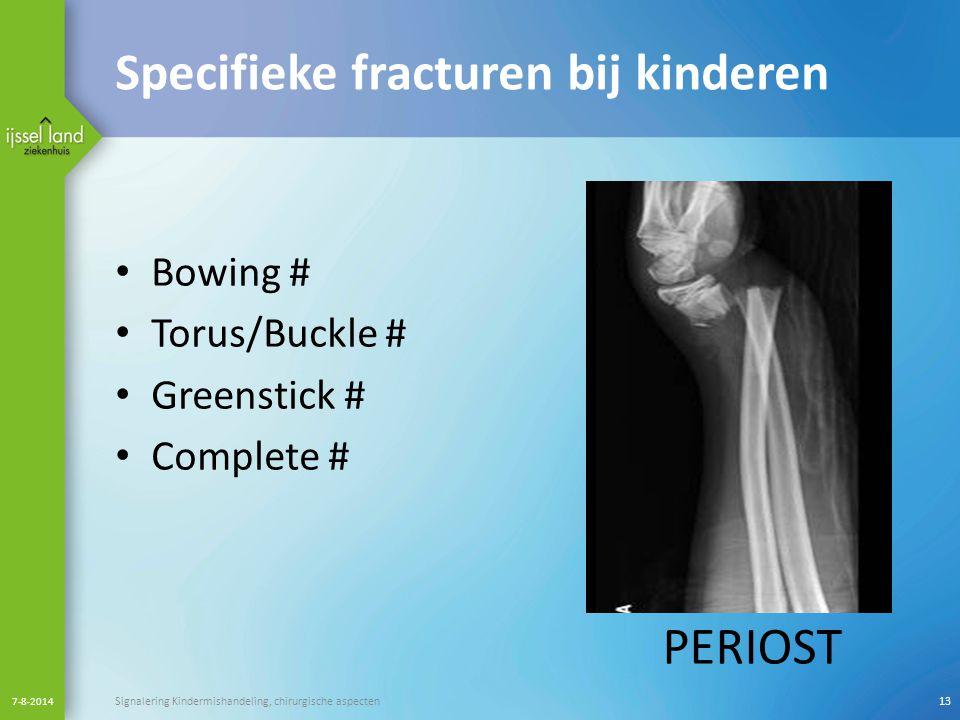 Specifieke fracturen bij kinderen Bowing # Torus/Buckle # Greenstick # Complete # 7-8-2014 Signalering Kindermishandeling, chirurgische aspecten13 PER