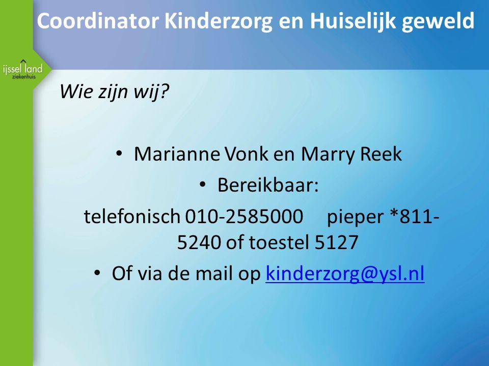 Coordinator Kinderzorg en Huiselijk geweld Wie zijn wij? Marianne Vonk en Marry Reek Bereikbaar: telefonisch 010-2585000 pieper *811- 5240 of toestel