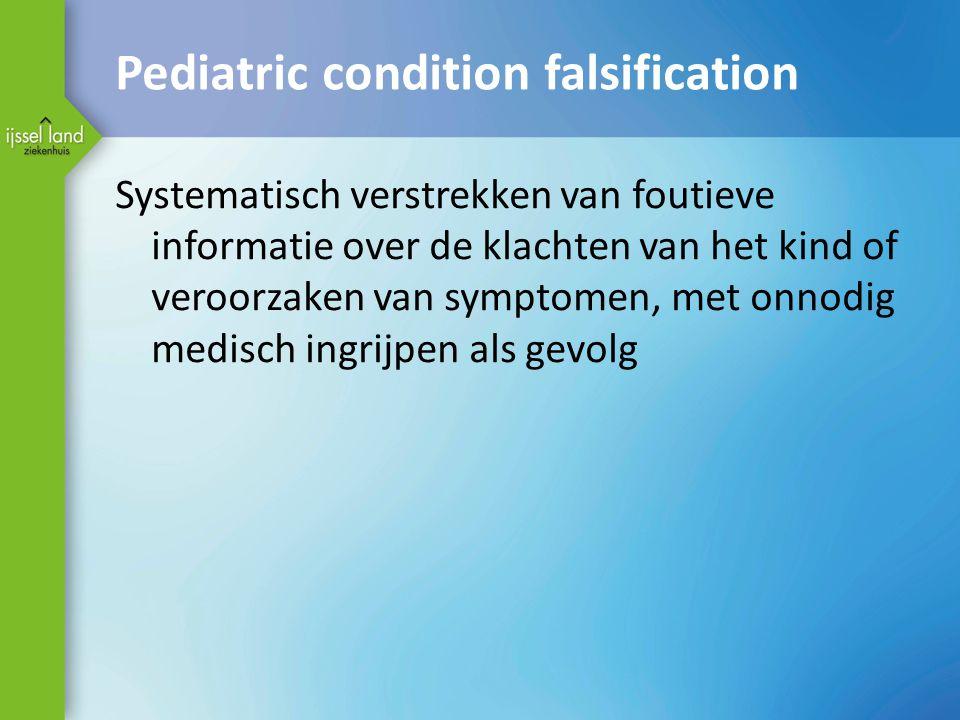 Pediatric condition falsification Systematisch verstrekken van foutieve informatie over de klachten van het kind of veroorzaken van symptomen, met onn