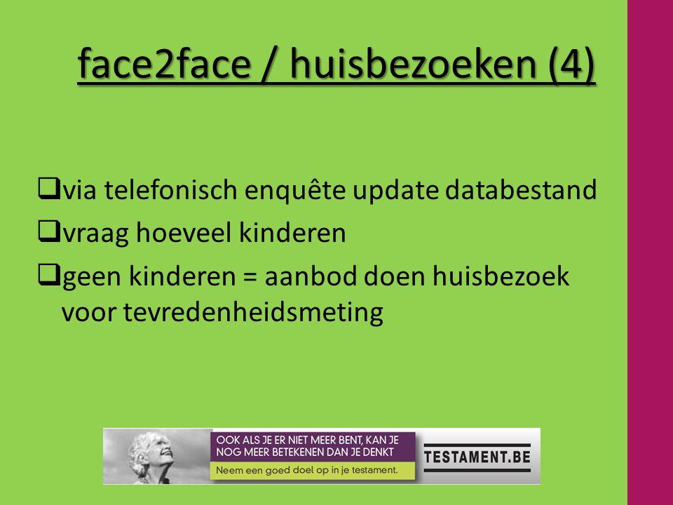 face2face / huisbezoeken (4)  via telefonisch enquête update databestand  vraag hoeveel kinderen  geen kinderen = aanbod doen huisbezoek voor tevredenheidsmeting