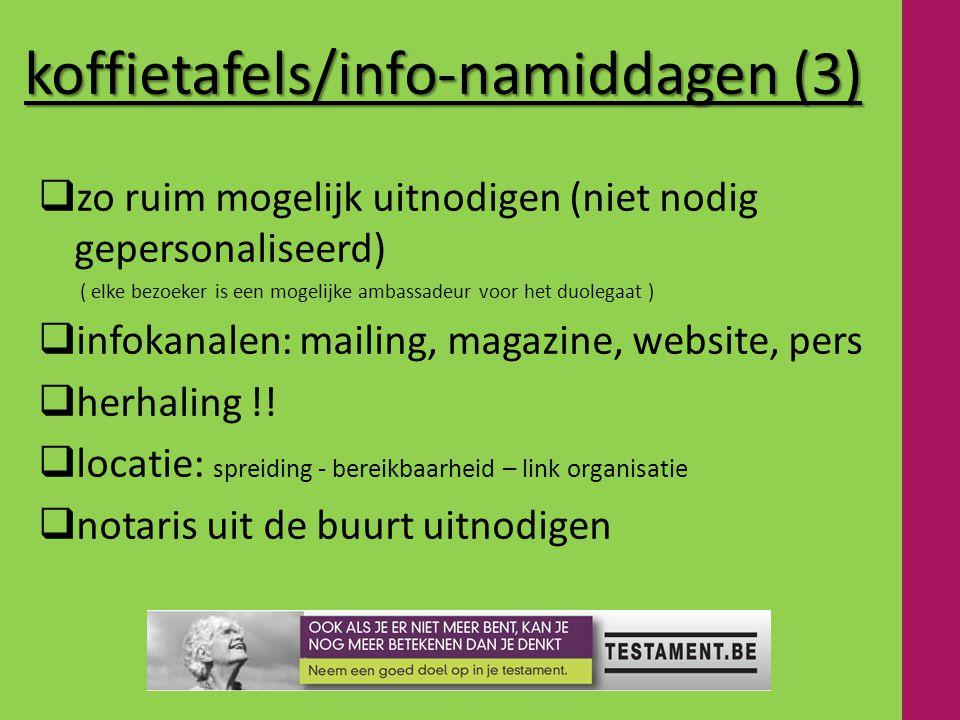 koffietafels/info-namiddagen (3)  zo ruim mogelijk uitnodigen (niet nodig gepersonaliseerd) ( elke bezoeker is een mogelijke ambassadeur voor het duolegaat )  infokanalen: mailing, magazine, website, pers  herhaling !.