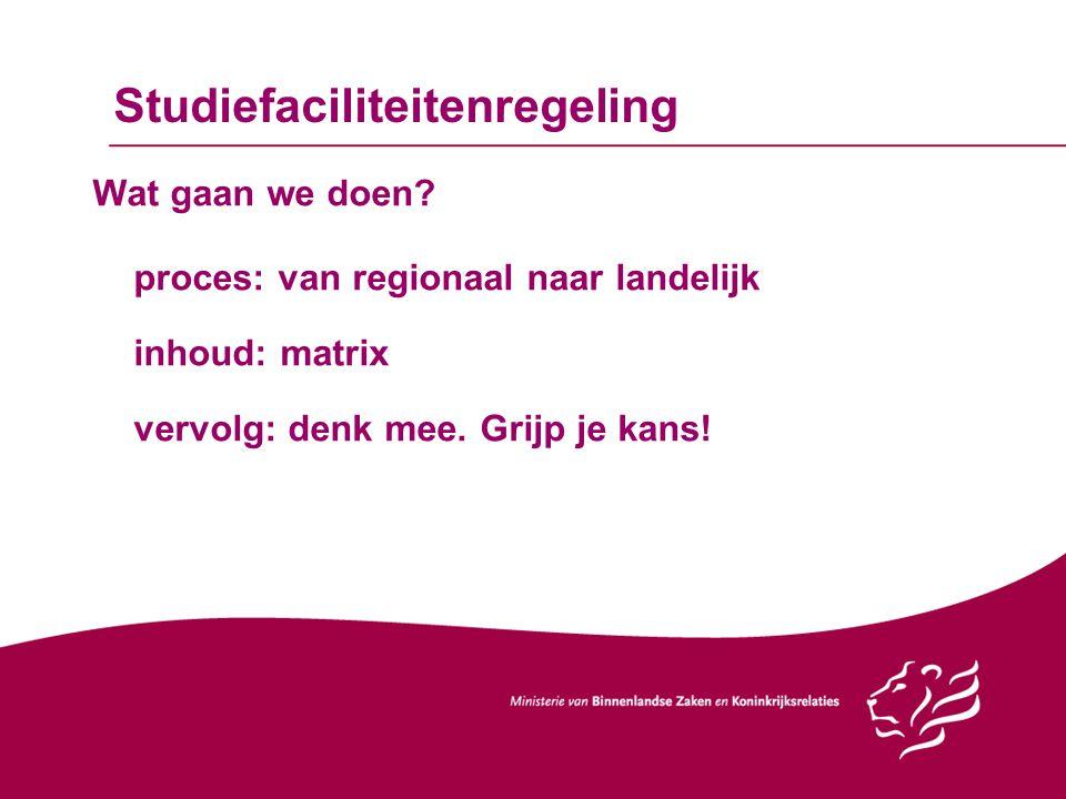 Studiefaciliteitenregeling Wat gaan we doen? proces: van regionaal naar landelijk inhoud: matrix vervolg: denk mee. Grijp je kans!