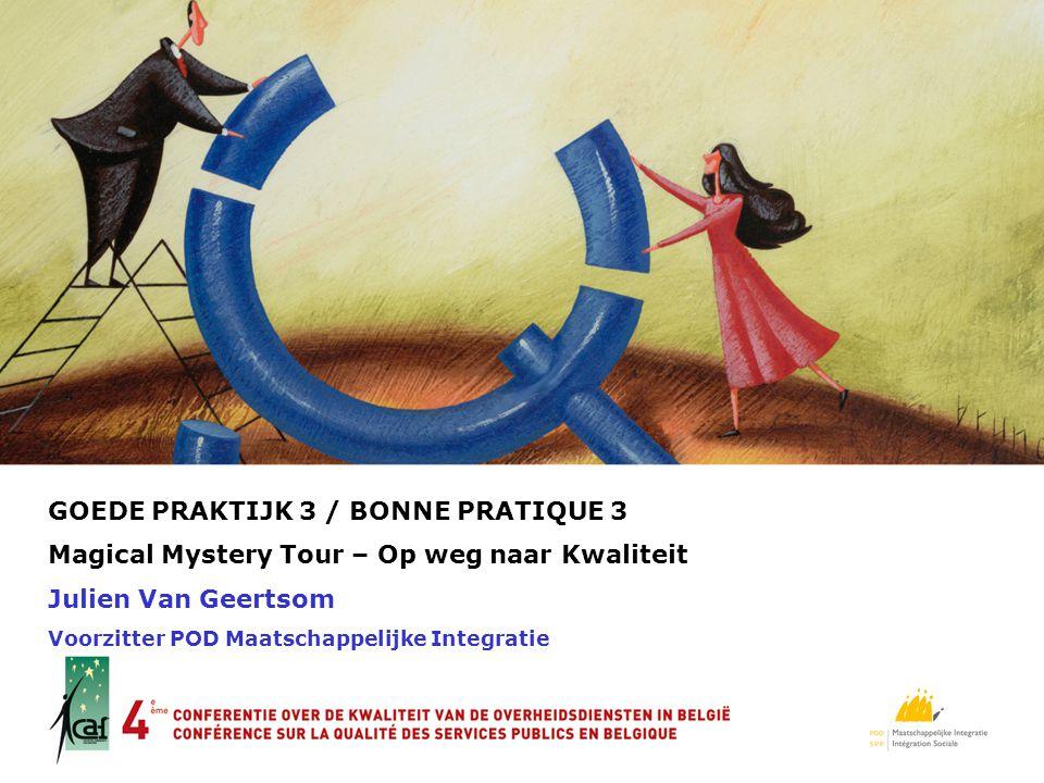 GOEDE PRAKTIJK 3 / BONNE PRATIQUE 3 Magical Mystery Tour – Op weg naar Kwaliteit Julien Van Geertsom Voorzitter POD Maatschappelijke Integratie LOGO
