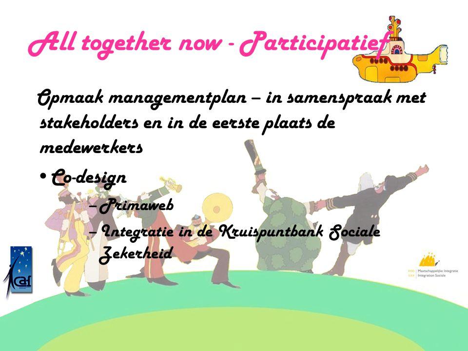 All together now - Participatief Opmaak managementplan – in samenspraak met stakeholders en in de eerste plaats de medewerkers Co-design –Primaweb –Integratie in de Kruispuntbank Sociale Zekerheid