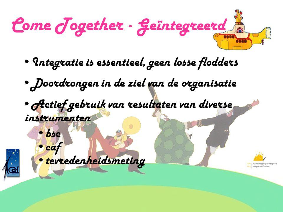 Come Together - Geïntegreerd Integratie is essentieel, geen losse flodders Doordrongen in de ziel van de organisatie Actief gebruik van resultaten van diverse instrumenten bsc caf tevredenheidsmeting