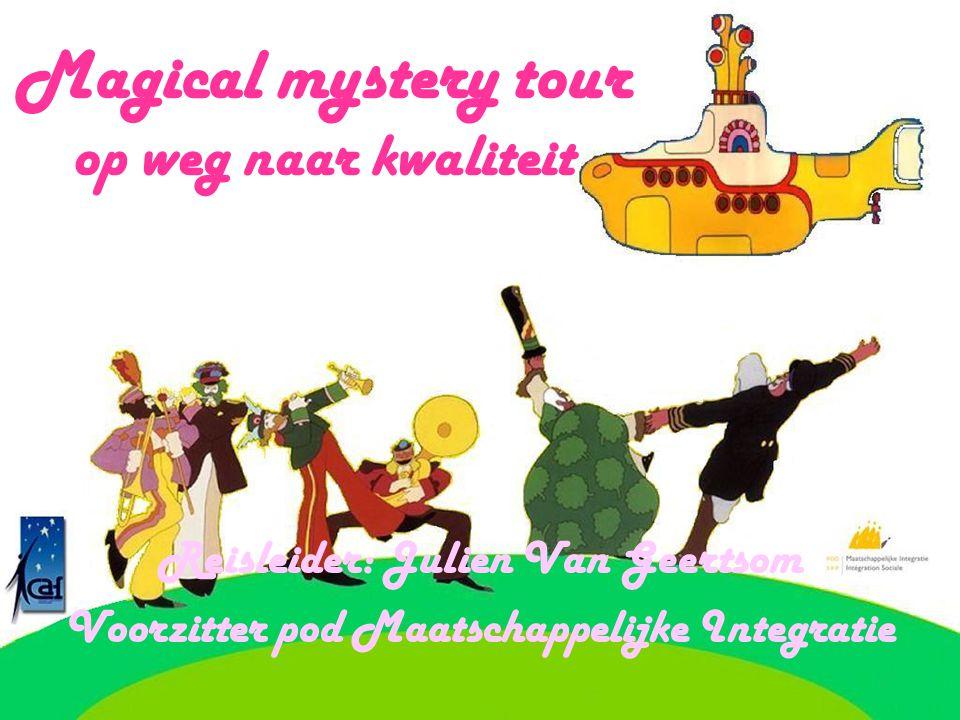 Magical mystery tour op weg naar kwaliteit Reisleider: Julien Van Geertsom Voorzitter pod Maatschappelijke Integratie