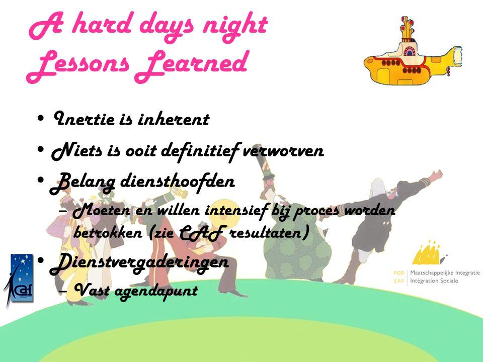 A hard days night Lessons Learned Inertie is inherent Niets is ooit definitief verworven Belang diensthoofden –Moeten en willen intensief bij proces worden betrokken (zie CAF resultaten) Dienstvergaderingen –Vast agendapunt