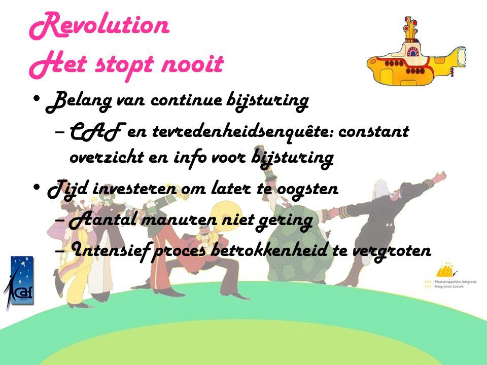 Revolution Het stopt nooit Belang van continue bijsturing –CAF en tevredenheidsenquête: constant overzicht en info voor bijsturing Tijd investeren om