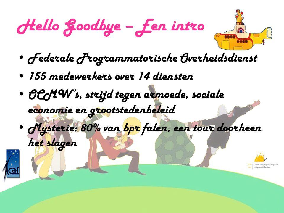 Hello Goodbye – Een intro Federale Programmatorische Overheidsdienst 155 medewerkers over 14 diensten OCMW's, strijd tegen armoede, sociale economie e