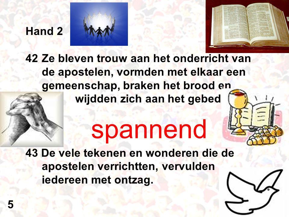 Hand 2 42Ze bleven trouw aan het onderricht van de apostelen, vormden met elkaar een gemeenschap, braken het brood en wijdden zich aan het gebed. 43 D