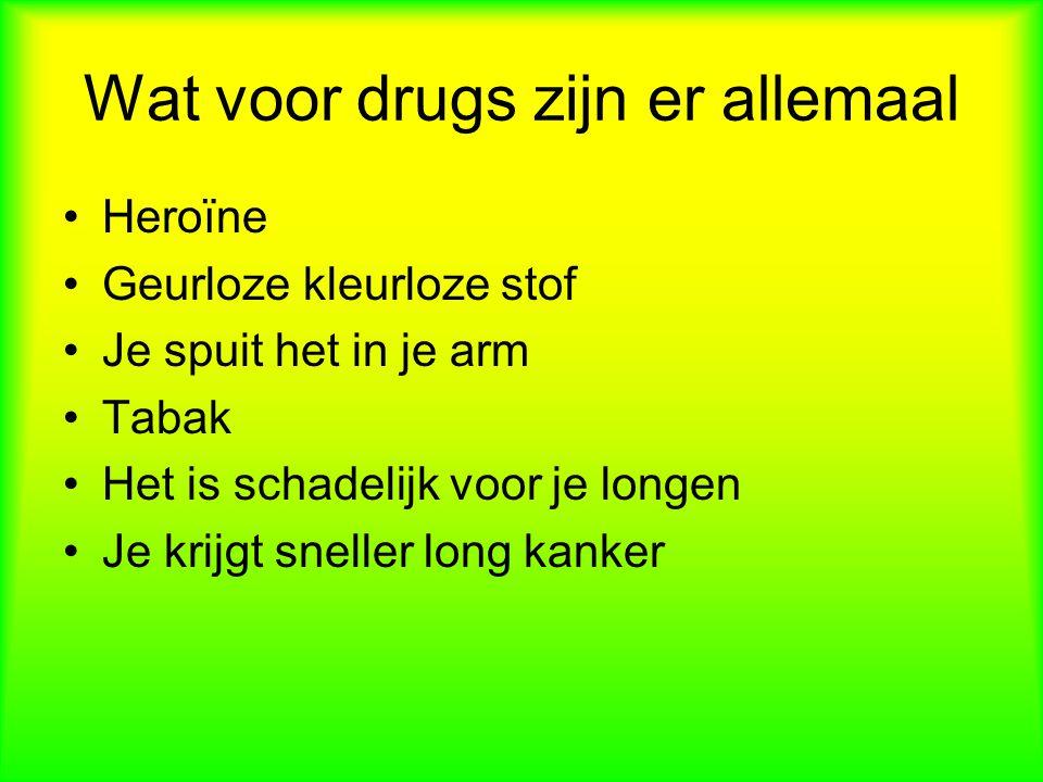 Wat voor drugs zijn er allemaal Heroïne Geurloze kleurloze stof Je spuit het in je arm Tabak Het is schadelijk voor je longen Je krijgt sneller long kanker