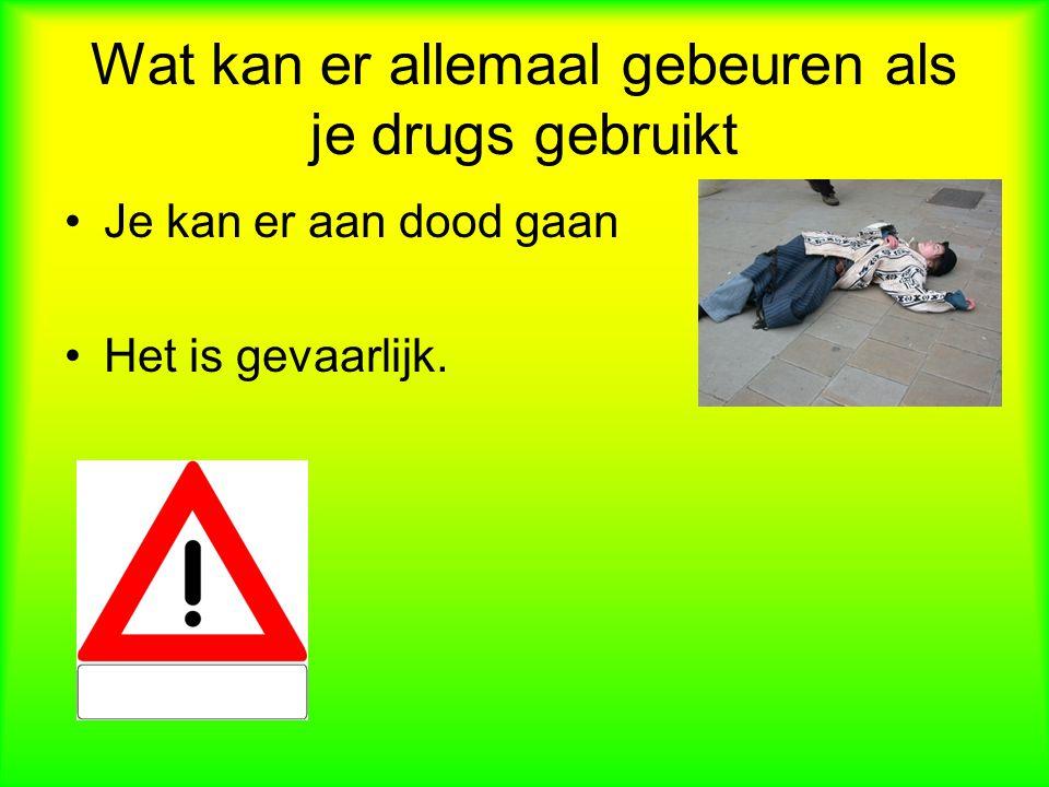 Wat kan er allemaal gebeuren als je drugs gebruikt Je kan er aan dood gaan Het is gevaarlijk.