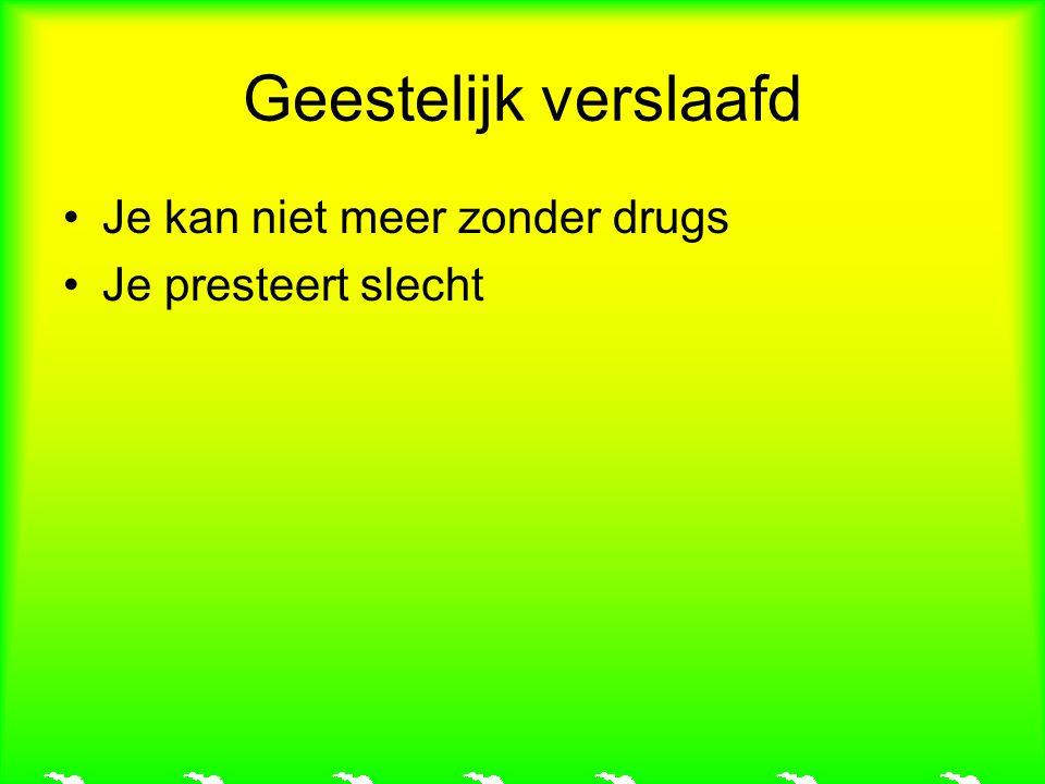 Geestelijk verslaafd Je kan niet meer zonder drugs Je presteert slecht