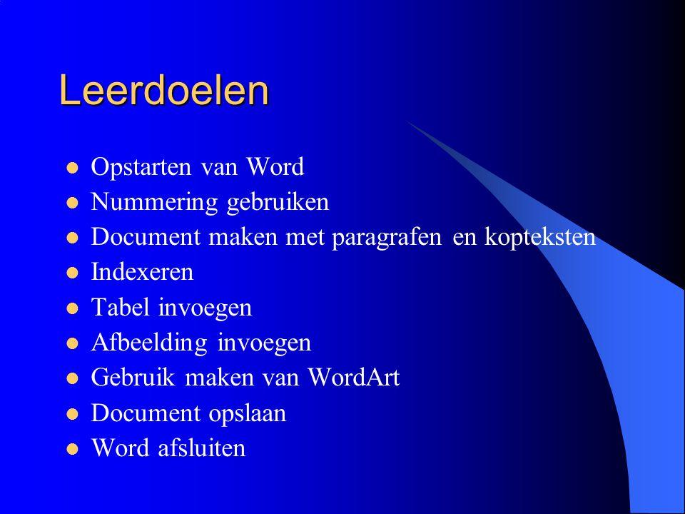 Leerdoelen Opstarten van Word Nummering gebruiken Document maken met paragrafen en kopteksten Indexeren Tabel invoegen Afbeelding invoegen Gebruik maken van WordArt Document opslaan Word afsluiten
