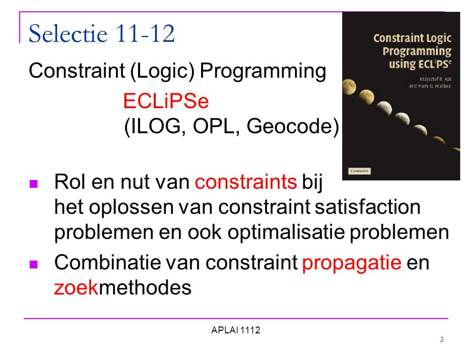 Selectie 11-12 Constraint (Logic) Programming ECLiPSe (ILOG, OPL, Geocode) Rol en nut van constraints bij het oplossen van constraint satisfaction problemen en ook optimalisatie problemen Combinatie van constraint propagatie en zoekmethodes 3 APLAI 1112
