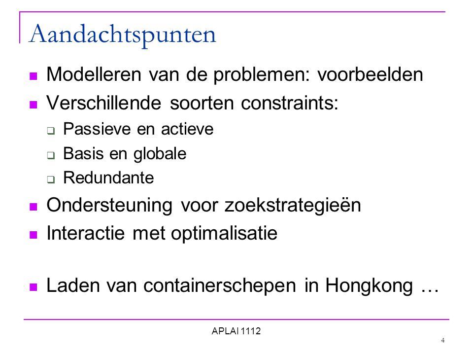 Aandachtspunten Modelleren van de problemen: voorbeelden Verschillende soorten constraints:  Passieve en actieve  Basis en globale  Redundante Ondersteuning voor zoekstrategieën Interactie met optimalisatie Laden van containerschepen in Hongkong … 4 APLAI 1112