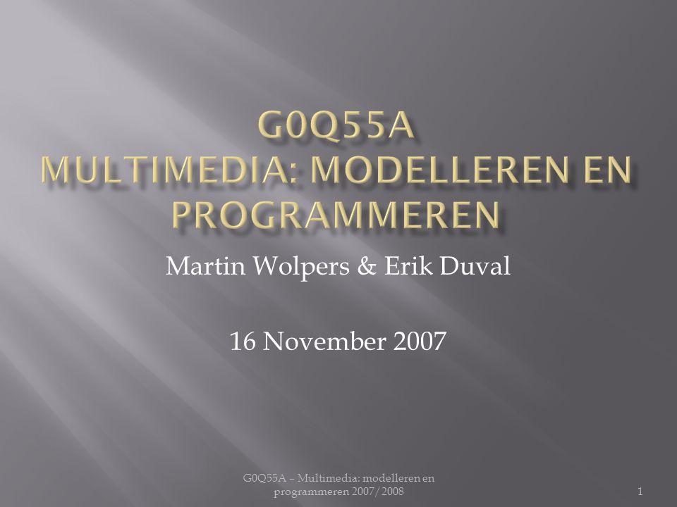 G0Q55A – Multimedia: modelleren en programmeren 2007/2008 Martin Wolpers & Erik Duval 16 November 2007 1
