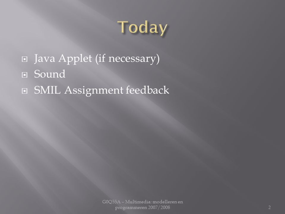  Java Applet (if necessary)  Sound  SMIL Assignment feedback G0Q55A – Multimedia: modelleren en programmeren 2007/20082
