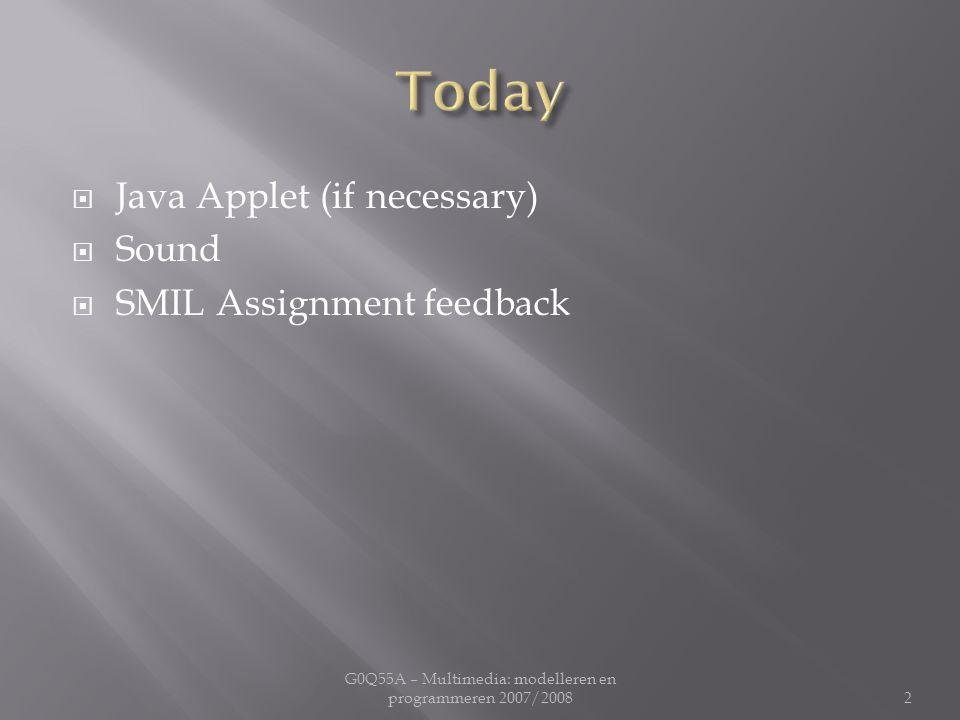  Java Applet (if necessary)  Sound  SMIL Assignment feedback G0Q55A – Multimedia: modelleren en programmeren 2007/20082