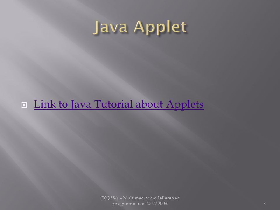  Link to Java Tutorial about Applets Link to Java Tutorial about Applets G0Q55A – Multimedia: modelleren en programmeren 2007/20083