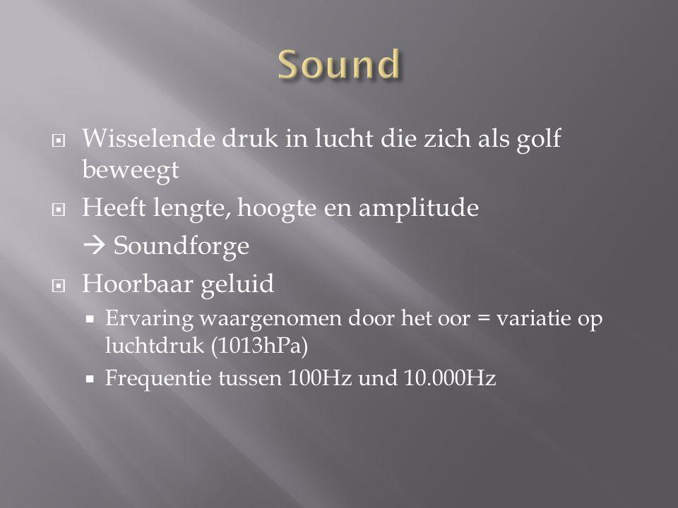  Wisselende druk in lucht die zich als golf beweegt  Heeft lengte, hoogte en amplitude  Soundforge  Hoorbaar geluid  Ervaring waargenomen door he