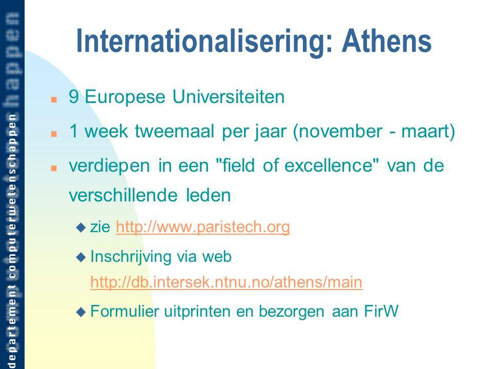 Internationalisering: Athens n 9 Europese Universiteiten n 1 week tweemaal per jaar (november - maart) n verdiepen in een field of excellence van de verschillende leden u zie http://www.paristech.orghttp://www.paristech.org u Inschrijving via web http://db.intersek.ntnu.no/athens/main http://db.intersek.ntnu.no/athens/main u Formulier uitprinten en bezorgen aan FirW