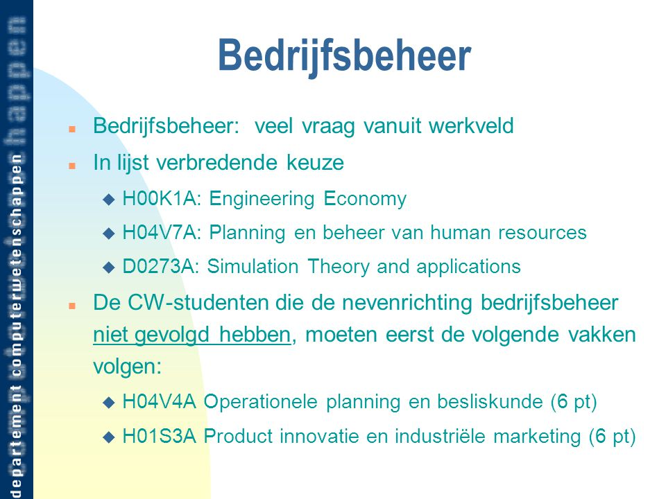Bedrijfsbeheer n Bedrijfsbeheer: veel vraag vanuit werkveld n In lijst verbredende keuze u H00K1A: Engineering Economy u H04V7A: Planning en beheer van human resources u D0273A: Simulation Theory and applications n De CW-studenten die de nevenrichting bedrijfsbeheer niet gevolgd hebben, moeten eerst de volgende vakken volgen: u H04V4A Operationele planning en besliskunde (6 pt) u H01S3A Product innovatie en industriële marketing (6 pt)